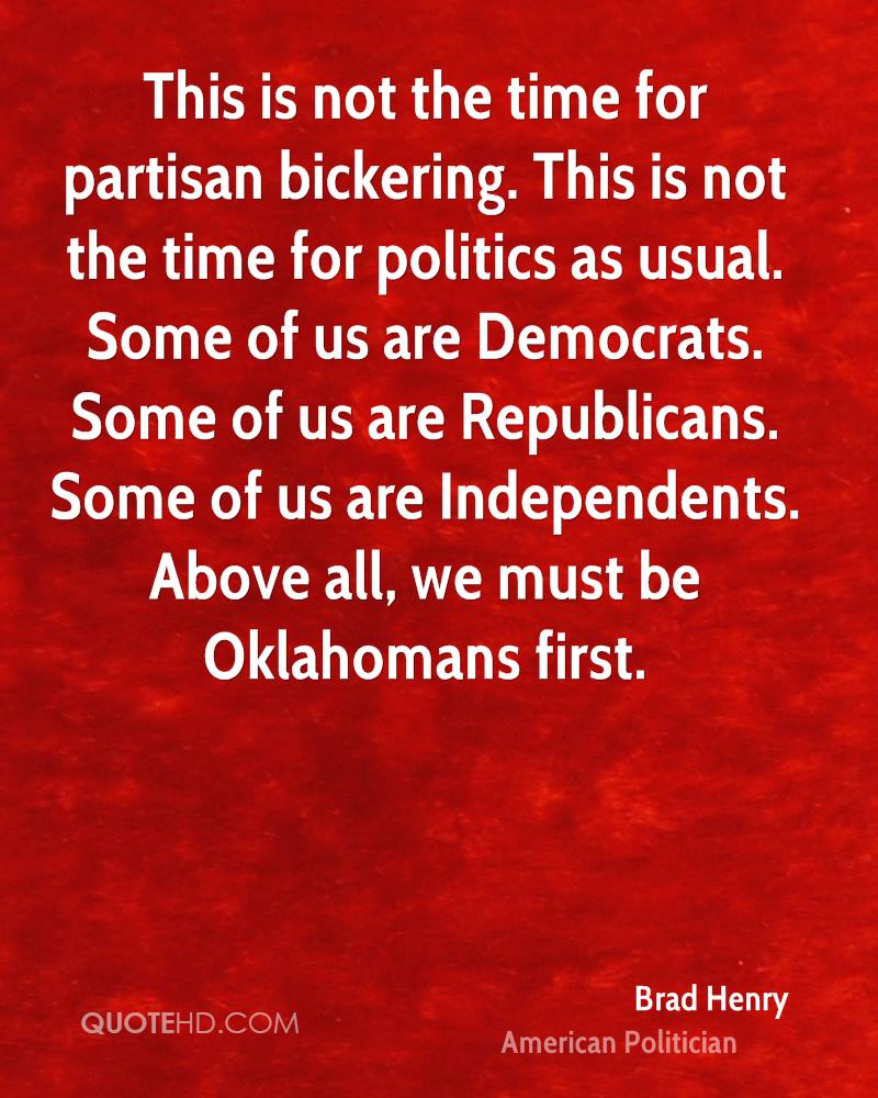This is not the time for partisan bickering. This is not the time for politics as usual. Some of us are Democrats. Some of us are Republicans. Some of us are Independents. Above all, we must be Oklahomans first.