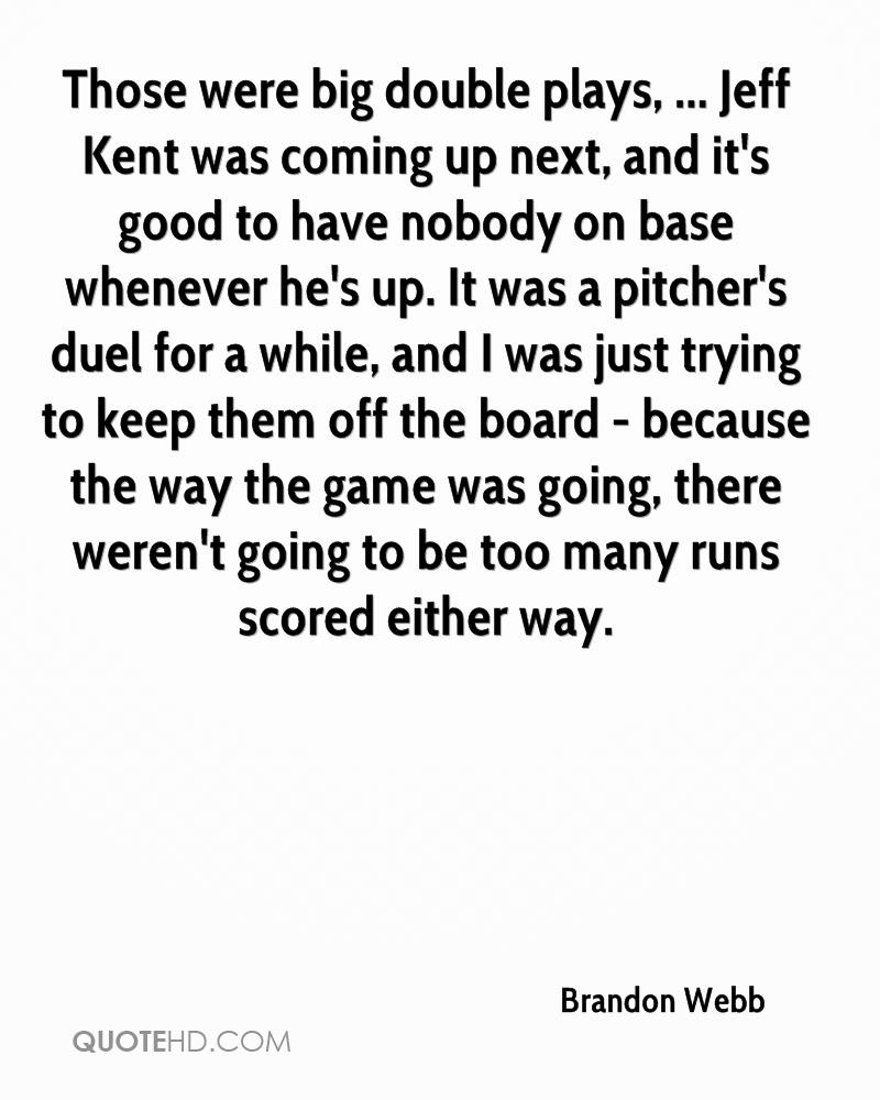 Those were big double plays, ... Jeff Kent was coming up next, and it's good to have nobody on base whenever he's up. It was a pitcher's duel for a while, and I was just trying to keep them off the board - because the way the game was going, there weren't going to be too many runs scored either way.