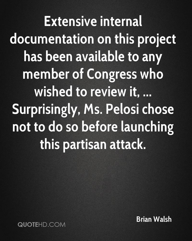 Extensive internal documentation on this project has been available to any member of Congress who wished to review it, ... Surprisingly, Ms. Pelosi chose not to do so before launching this partisan attack.