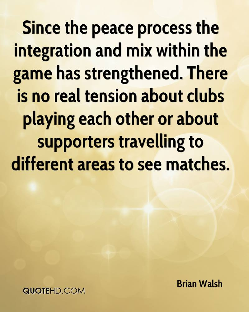 Since the peace process the integration and mix within the game has strengthened. There is no real tension about clubs playing each other or about supporters travelling to different areas to see matches.