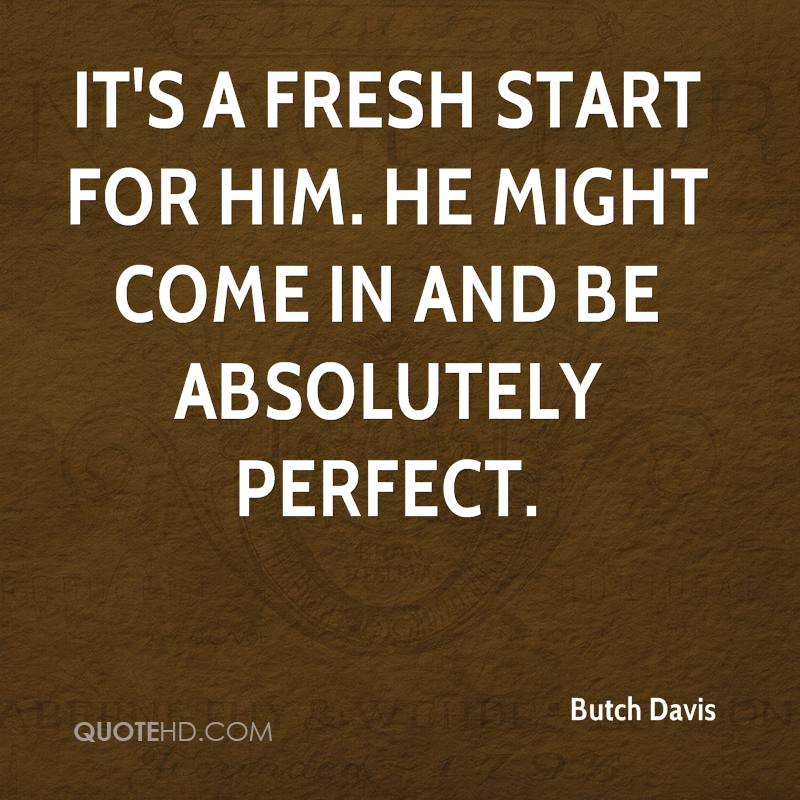 It's a fresh start for him. He might come in and be absolutely perfect.