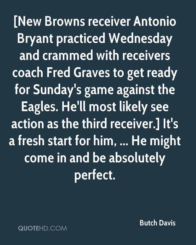 [New Browns receiver Antonio Bryant practiced Wednesday and crammed with receivers coach Fred Graves to get ready for Sunday's game against the Eagles. He'll most likely see action as the third receiver.] It's a fresh start for him, ... He might come in and be absolutely perfect.
