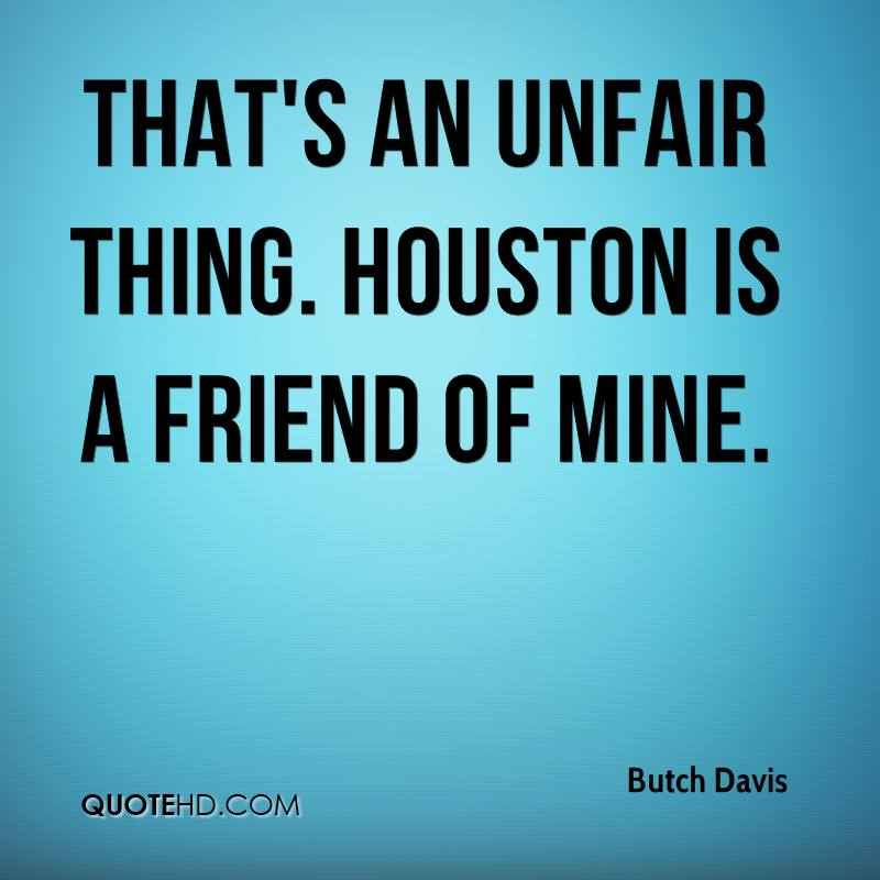 That's an unfair thing. Houston is a friend of mine.