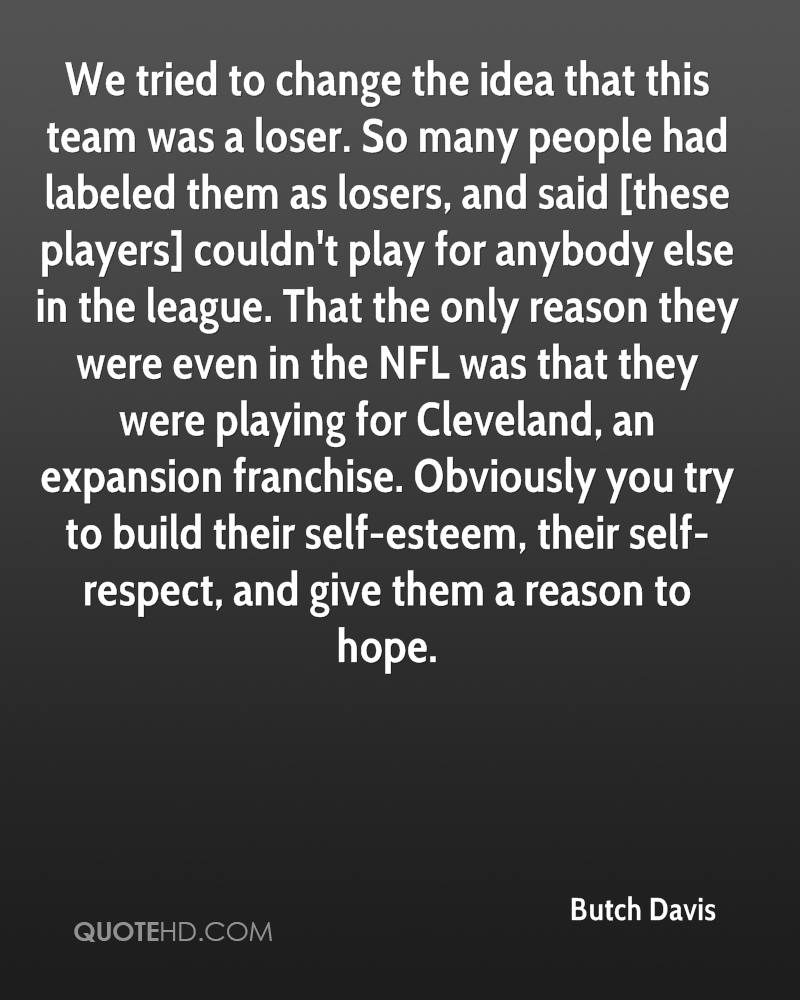 We tried to change the idea that this team was a loser. So many people had labeled them as losers, and said [these players] couldn't play for anybody else in the league. That the only reason they were even in the NFL was that they were playing for Cleveland, an expansion franchise. Obviously you try to build their self-esteem, their self-respect, and give them a reason to hope.