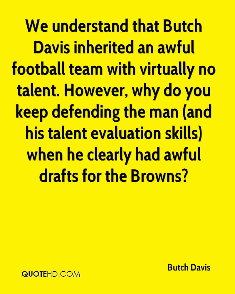 We understand that Butch Davis inherited an awful football team with virtually no talent. However, why do you keep defending the man (and his talent evaluation skills) when he clearly had awful drafts for the Browns?