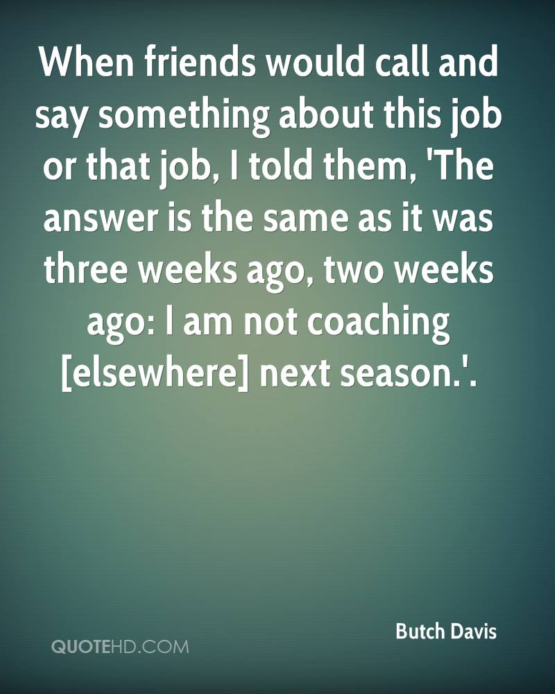 When friends would call and say something about this job or that job, I told them, 'The answer is the same as it was three weeks ago, two weeks ago: I am not coaching [elsewhere] next season.'.