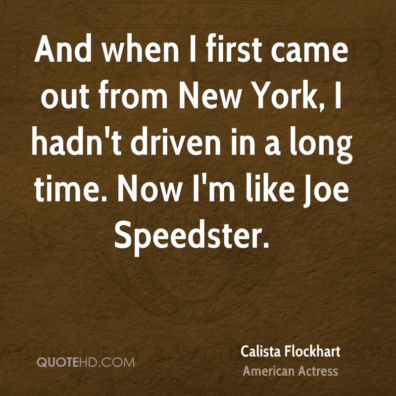And when I first came out from New York, I hadn't driven in a long time. Now I'm like Joe Speedster.