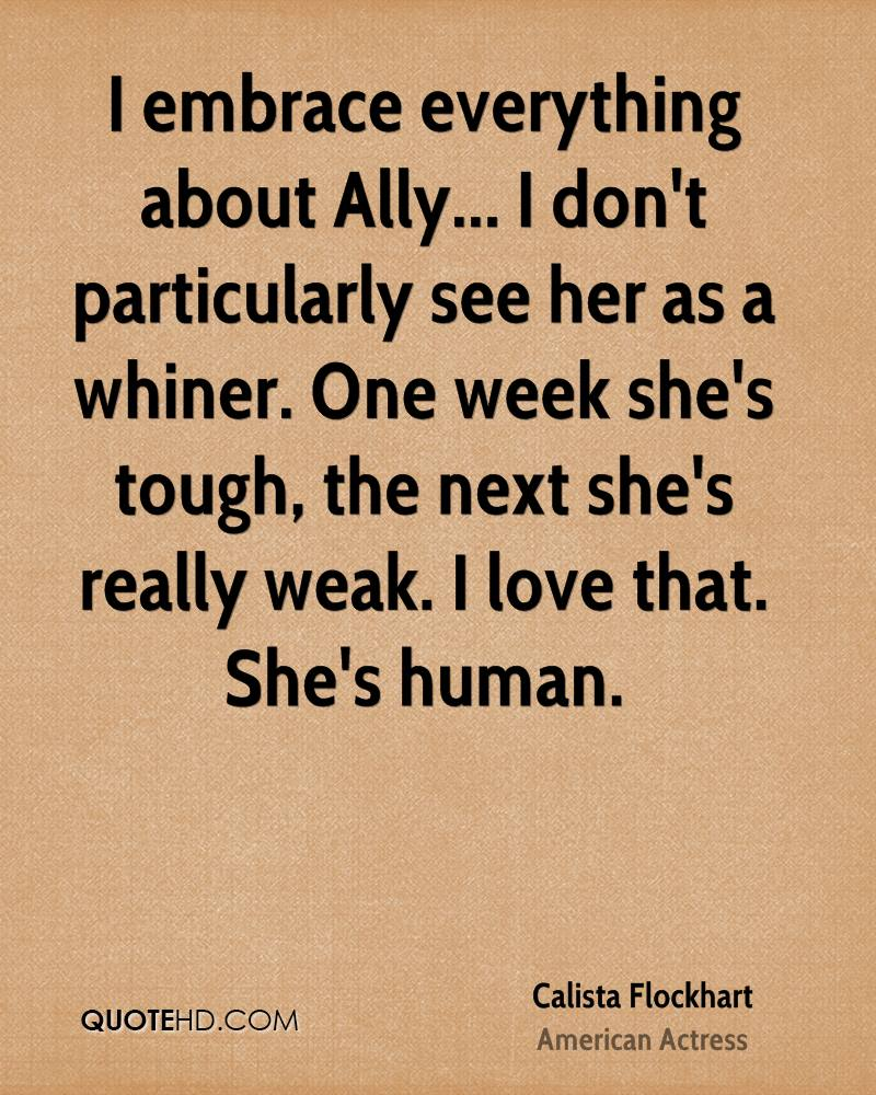 I embrace everything about Ally... I don't particularly see her as a whiner. One week she's tough, the next she's really weak. I love that. She's human.