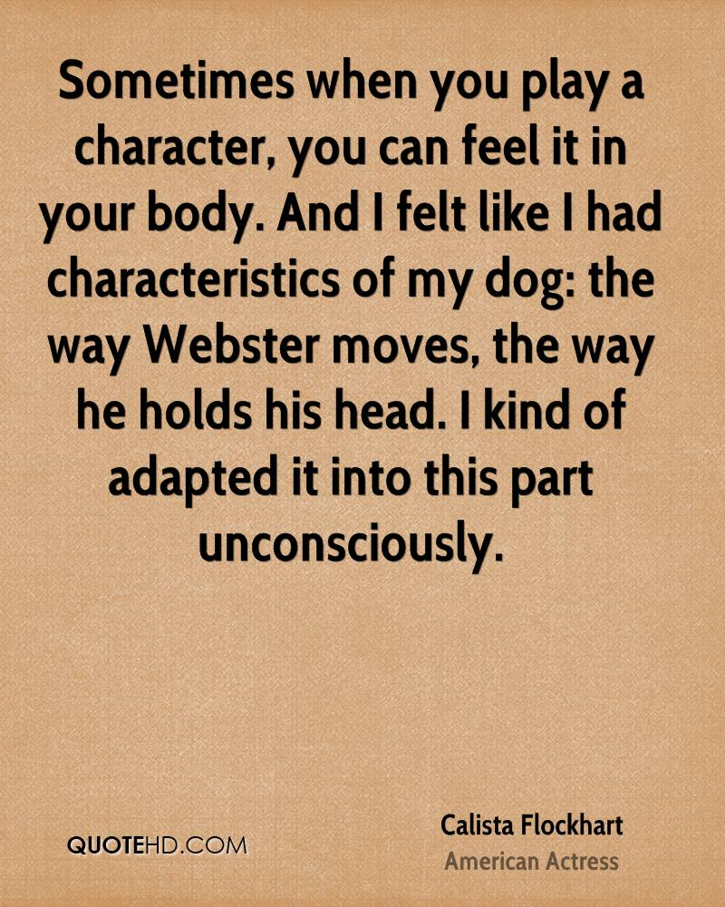 Sometimes when you play a character, you can feel it in your body. And I felt like I had characteristics of my dog: the way Webster moves, the way he holds his head. I kind of adapted it into this part unconsciously.