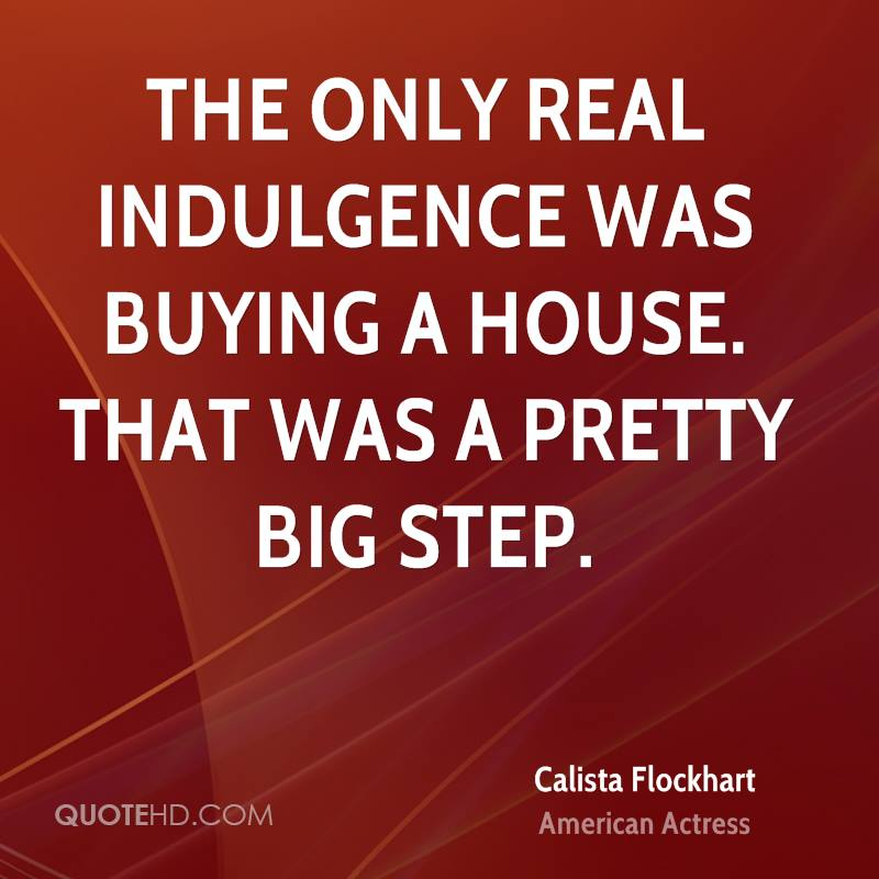 The only real indulgence was buying a house. That was a pretty big step.