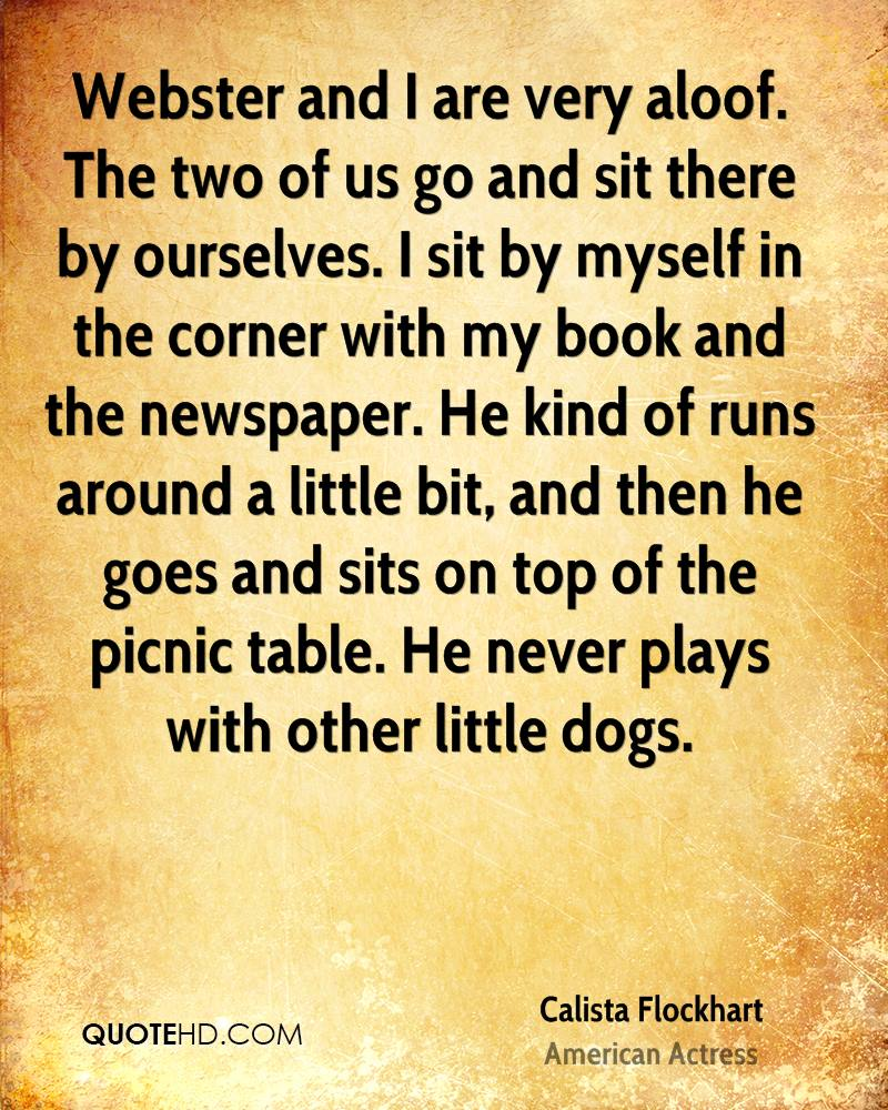 Webster and I are very aloof. The two of us go and sit there by ourselves. I sit by myself in the corner with my book and the newspaper. He kind of runs around a little bit, and then he goes and sits on top of the picnic table. He never plays with other little dogs.