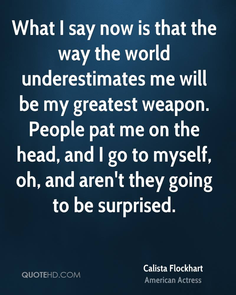 What I say now is that the way the world underestimates me will be my greatest weapon. People pat me on the head, and I go to myself, oh, and aren't they going to be surprised.