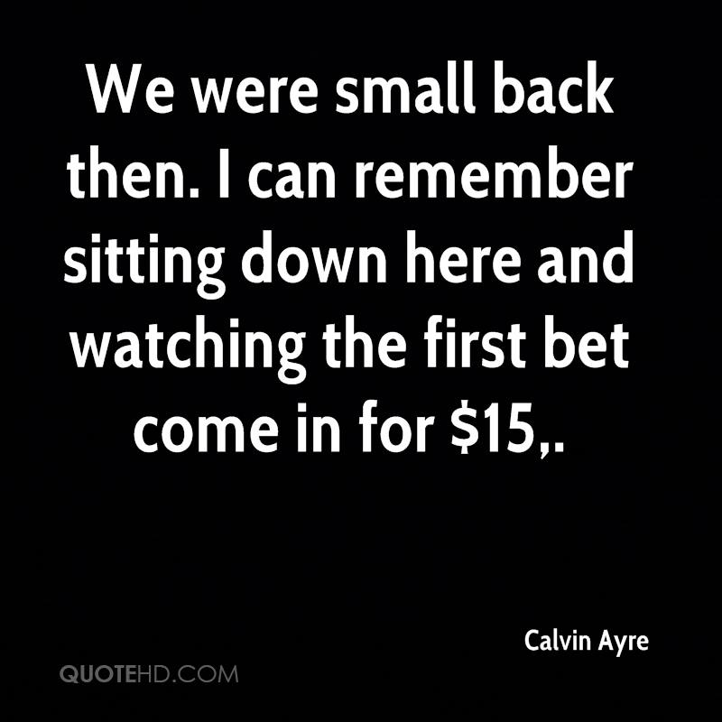 We were small back then. I can remember sitting down here and watching the first bet come in for $15.