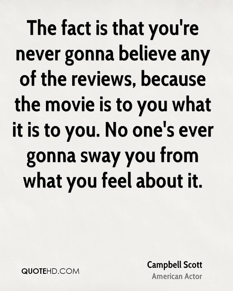 The fact is that you're never gonna believe any of the reviews, because the movie is to you what it is to you. No one's ever gonna sway you from what you feel about it.