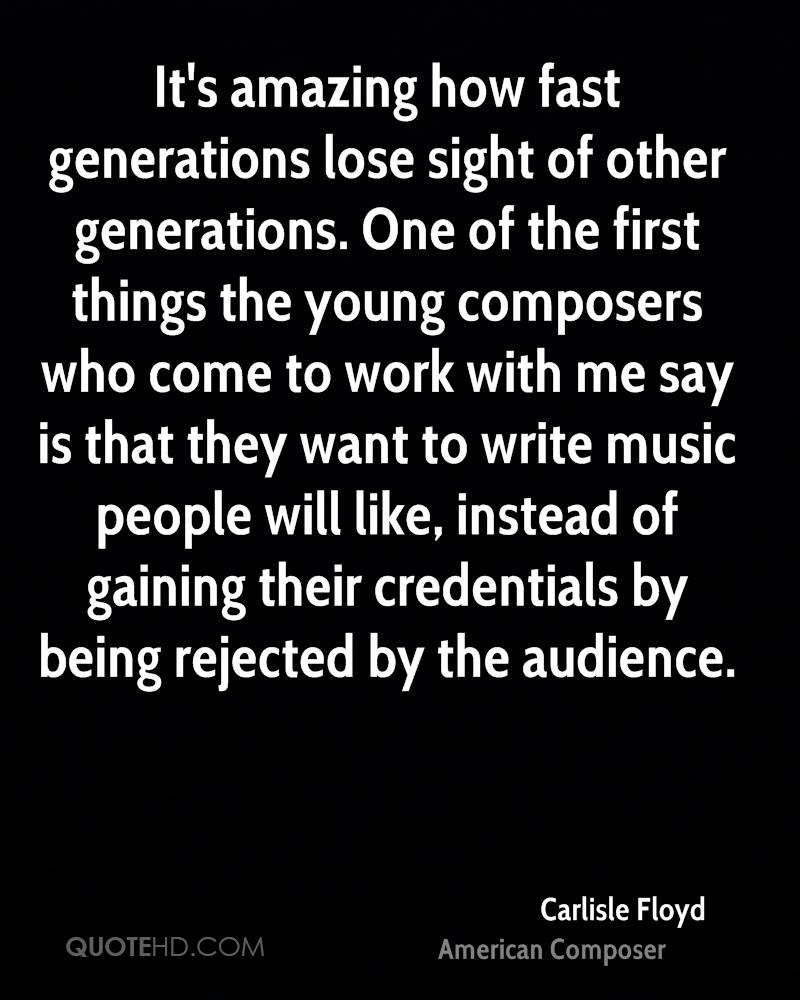 It's amazing how fast generations lose sight of other generations. One of the first things the young composers who come to work with me say is that they want to write music people will like, instead of gaining their credentials by being rejected by the audience.