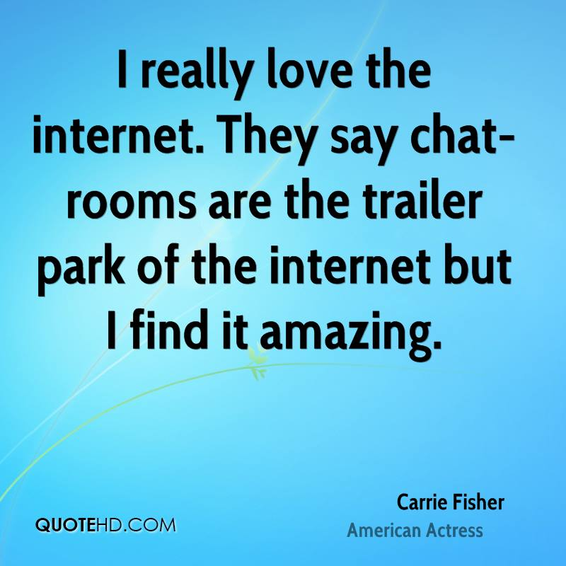 I really love the internet. They say chat-rooms are the trailer park of the internet but I find it amazing.