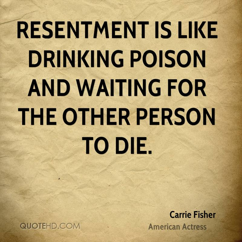 Resentment is like drinking poison and waiting for the other person to die.