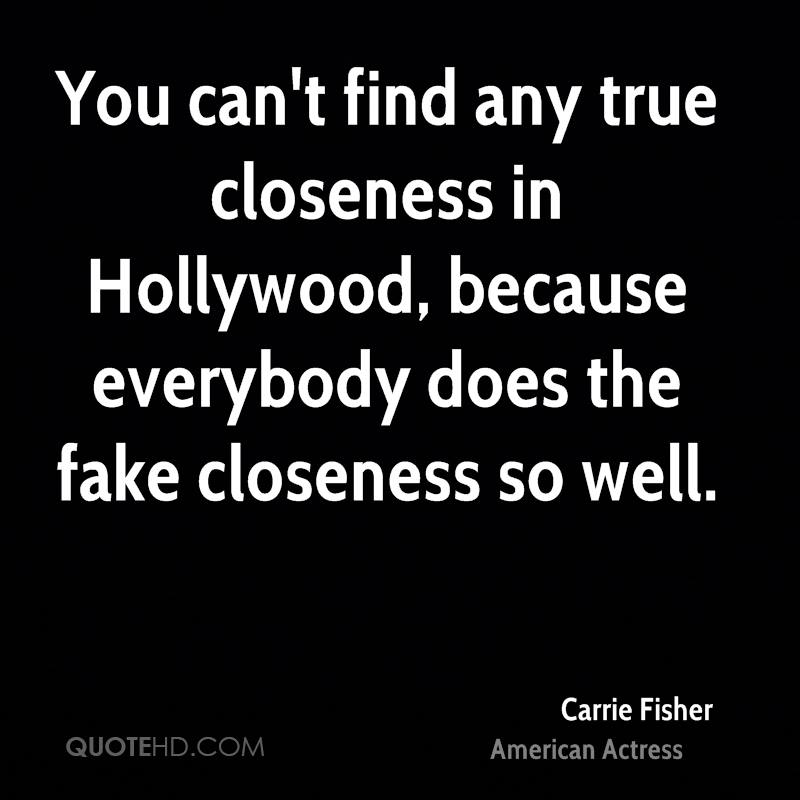 You can't find any true closeness in Hollywood, because everybody does the fake closeness so well.