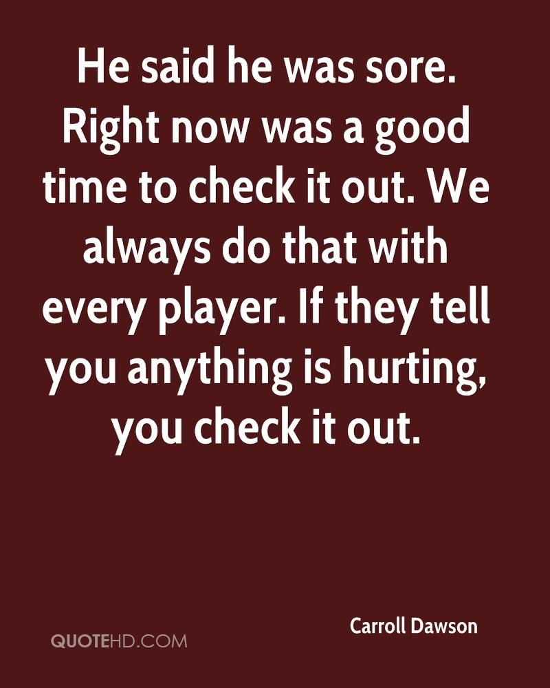 He said he was sore. Right now was a good time to check it out. We always do that with every player. If they tell you anything is hurting, you check it out.