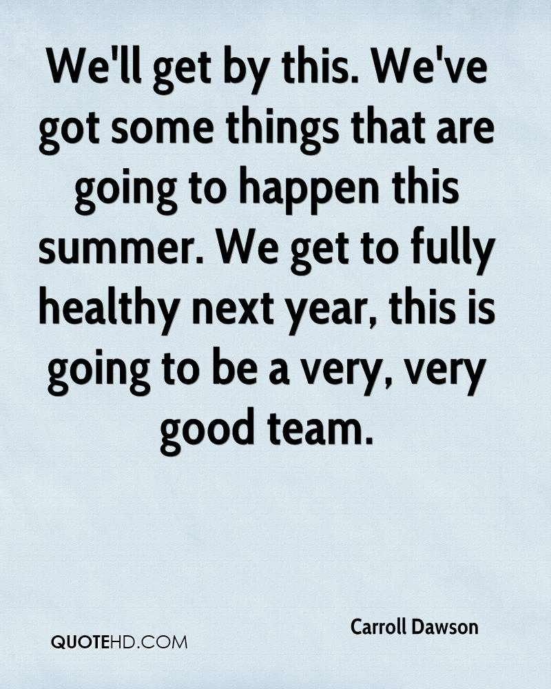 We'll get by this. We've got some things that are going to happen this summer. We get to fully healthy next year, this is going to be a very, very good team.