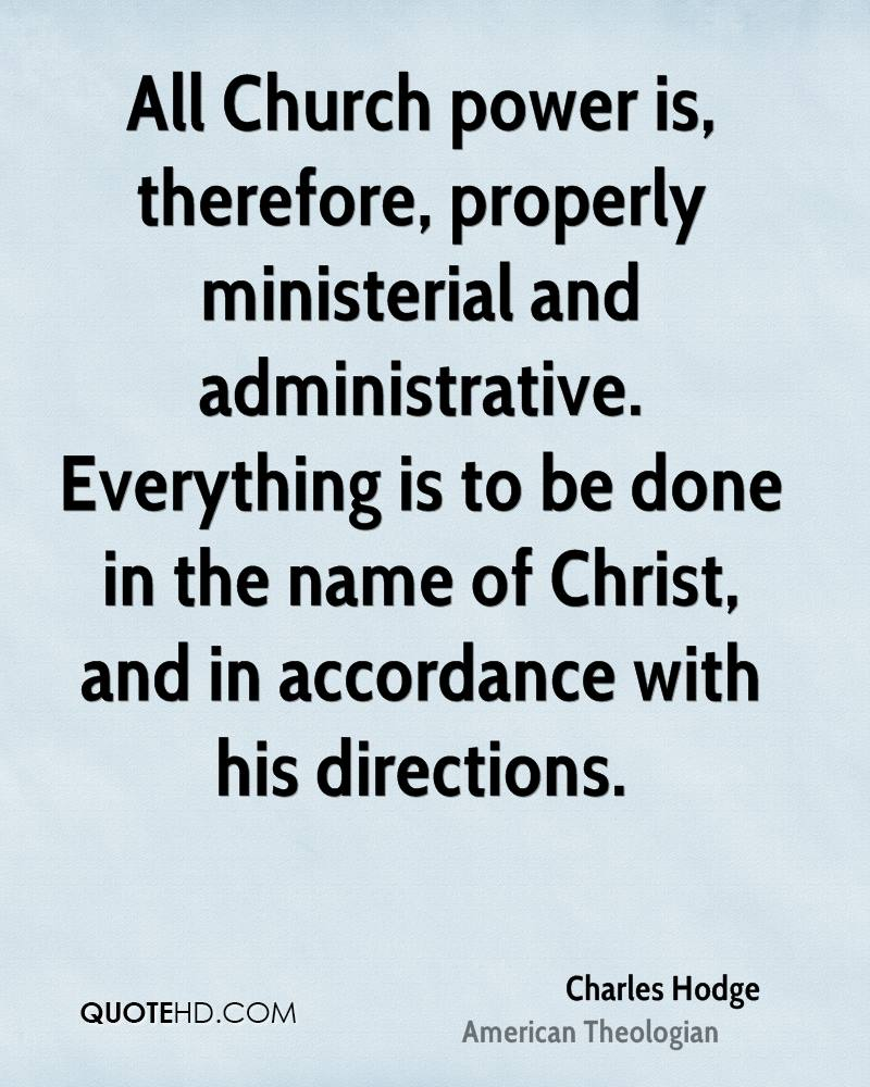 All Church power is, therefore, properly ministerial and administrative. Everything is to be done in the name of Christ, and in accordance with his directions.