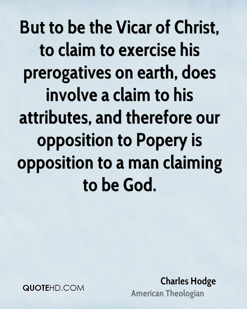 But to be the Vicar of Christ, to claim to exercise his prerogatives on earth, does involve a claim to his attributes, and therefore our opposition to Popery is opposition to a man claiming to be God.