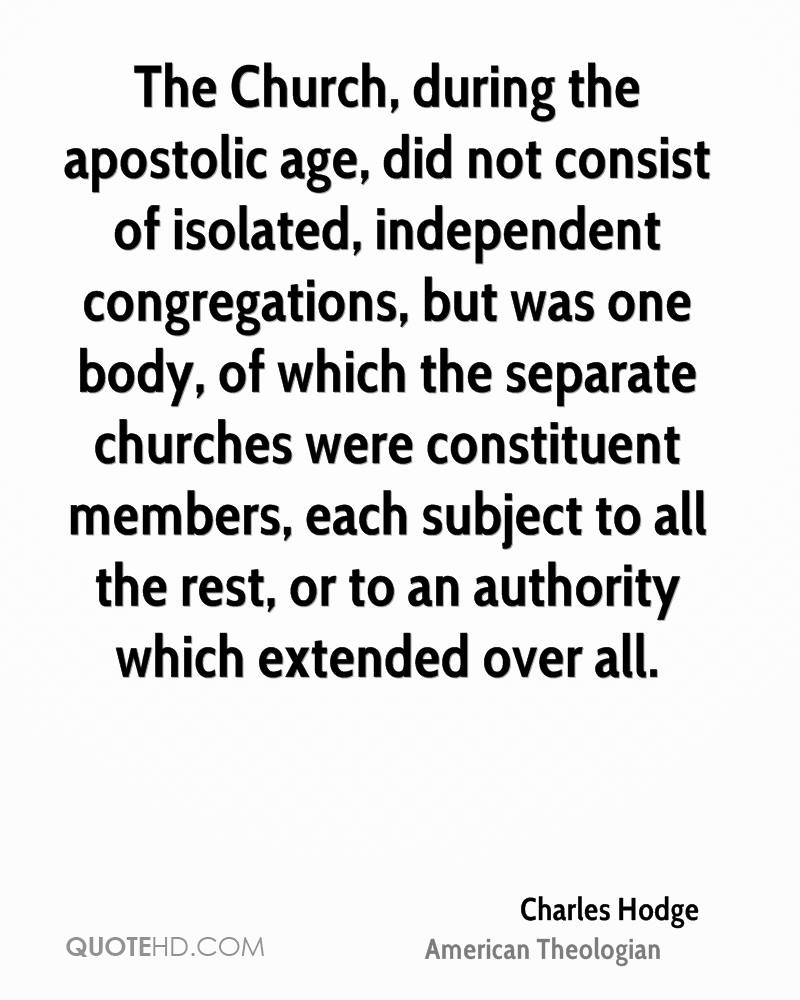 The Church, during the apostolic age, did not consist of isolated, independent congregations, but was one body, of which the separate churches were constituent members, each subject to all the rest, or to an authority which extended over all.