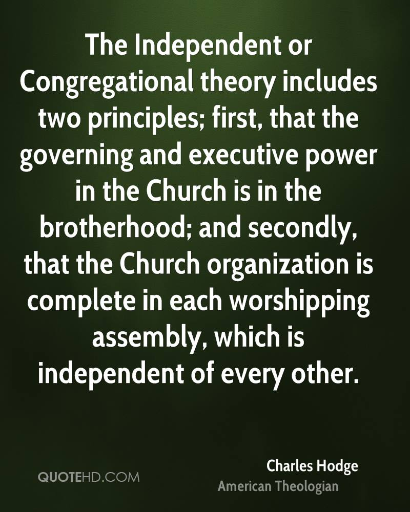 The Independent or Congregational theory includes two principles; first, that the governing and executive power in the Church is in the brotherhood; and secondly, that the Church organization is complete in each worshipping assembly, which is independent of every other.