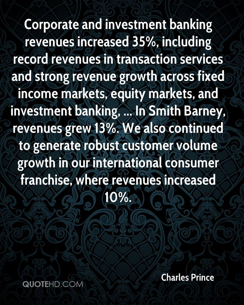 Corporate and investment banking revenues increased 35%, including record revenues in transaction services and strong revenue growth across fixed income markets, equity markets, and investment banking, ... In Smith Barney, revenues grew 13%. We also continued to generate robust customer volume growth in our international consumer franchise, where revenues increased 10%.