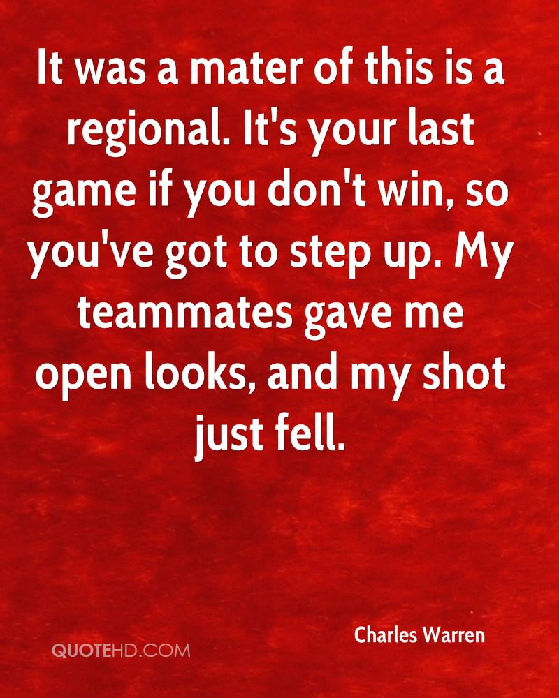 It was a mater of this is a regional. It's your last game if you don't win, so you've got to step up. My teammates gave me open looks, and my shot just fell.