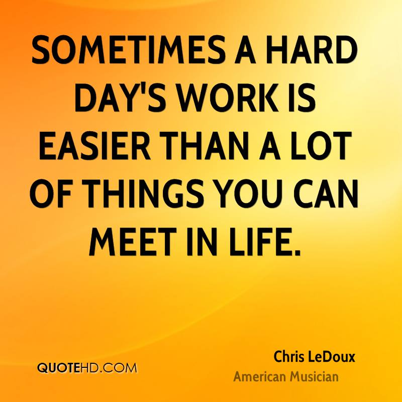 Sometimes A Hard Days Work Is Easier Than Lot Of Things You Can Meet In