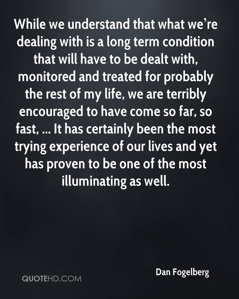 While we understand that what we're dealing with is a long term condition that will have to be dealt with, monitored and treated for probably the rest of my life, we are terribly encouraged to have come so far, so fast, ... It has certainly been the most trying experience of our lives and yet has proven to be one of the most illuminating as well.