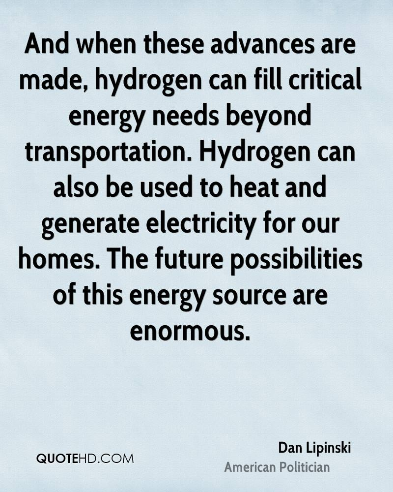 And when these advances are made, hydrogen can fill critical energy needs beyond transportation. Hydrogen can also be used to heat and generate electricity for our homes. The future possibilities of this energy source are enormous.