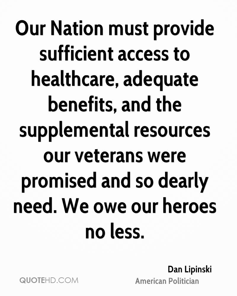 Our Nation must provide sufficient access to healthcare, adequate benefits, and the supplemental resources our veterans were promised and so dearly need. We owe our heroes no less.