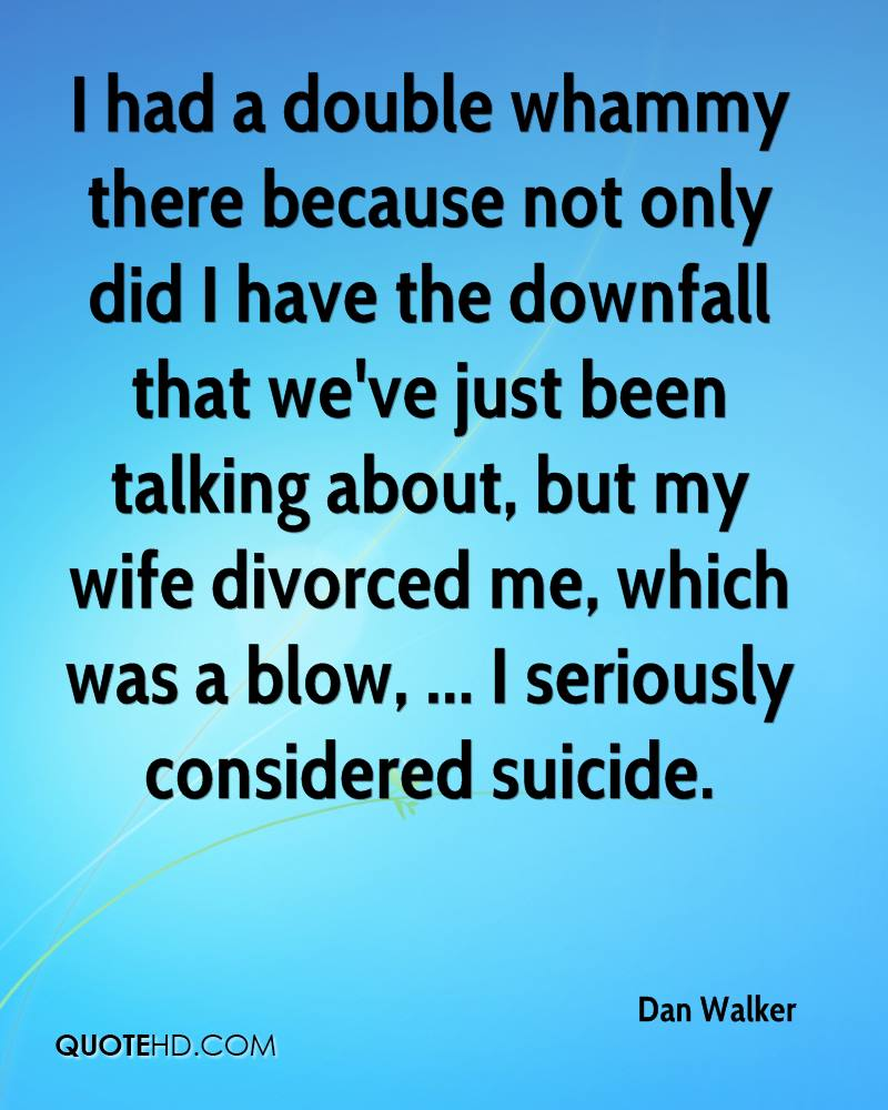 I had a double whammy there because not only did I have the downfall that we've just been talking about, but my wife divorced me, which was a blow, ... I seriously considered suicide.