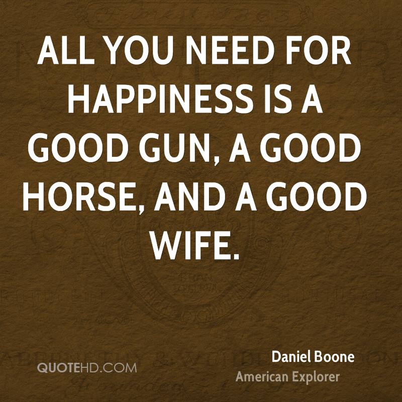 All you need for happiness is a good gun, a good horse, and a good wife.