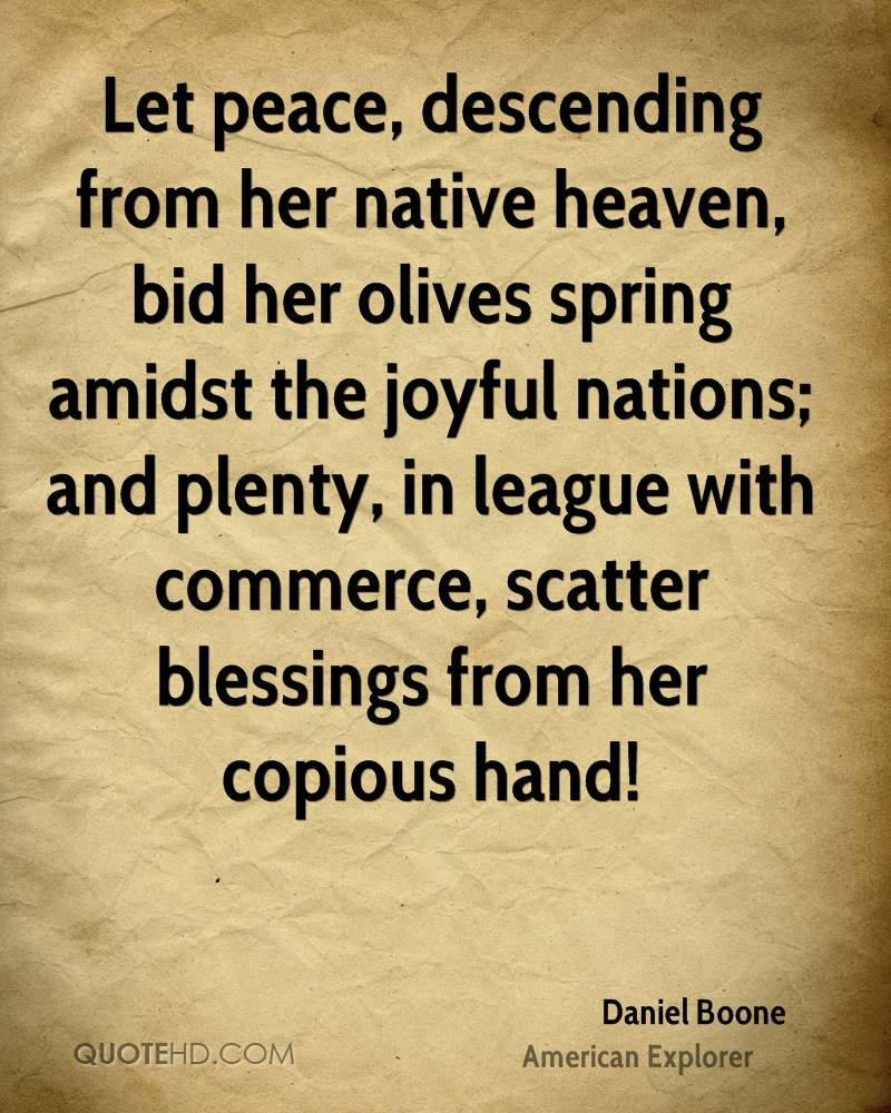 Let peace, descending from her native heaven, bid her olives spring amidst the joyful nations; and plenty, in league with commerce, scatter blessings from her copious hand!