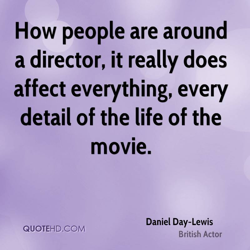 How people are around a director, it really does affect everything, every detail of the life of the movie.