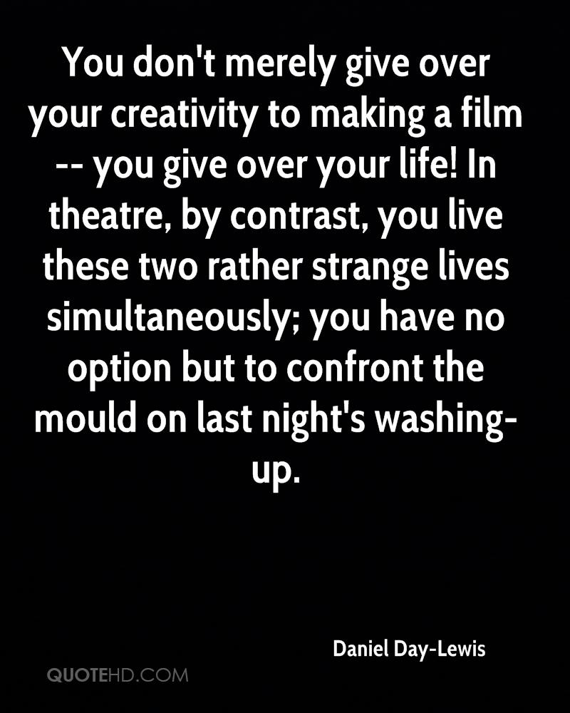 You don't merely give over your creativity to making a film -- you give over your life! In theatre, by contrast, you live these two rather strange lives simultaneously; you have no option but to confront the mould on last night's washing-up.