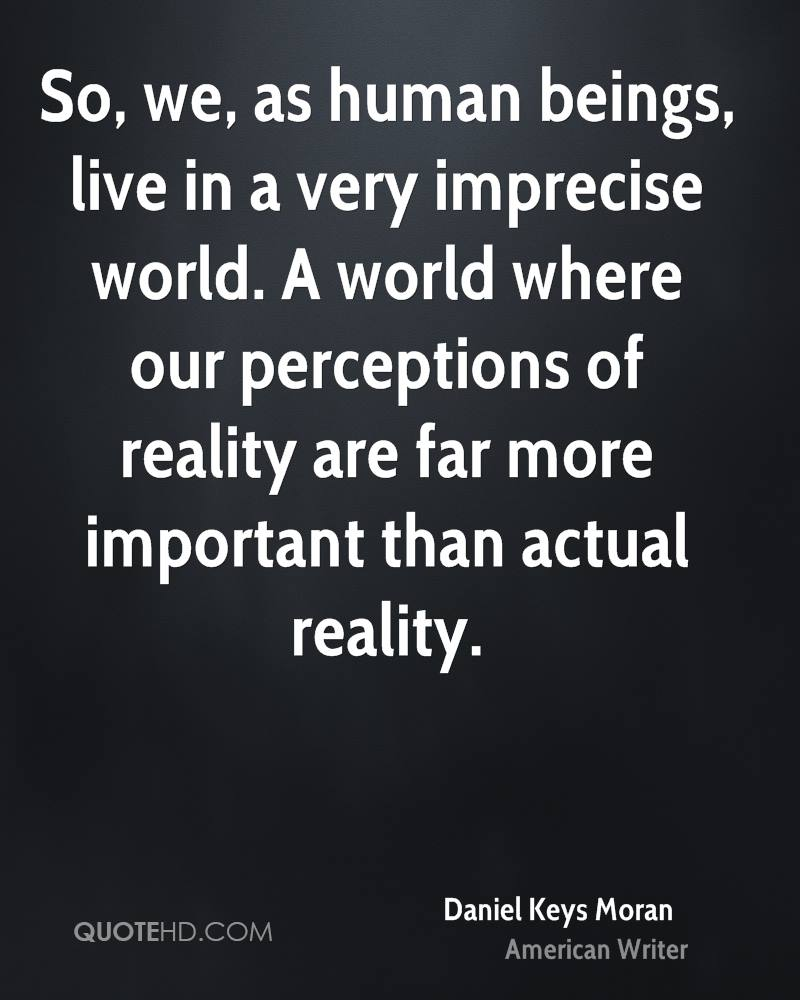 So, we, as human beings, live in a very imprecise world. A world where our perceptions of reality are far more important than actual reality.