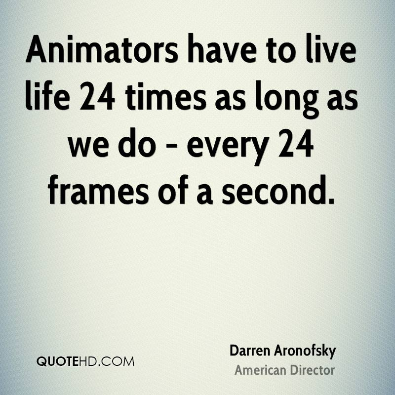 Animators have to live life 24 times as long as we do - every 24 frames of a second.