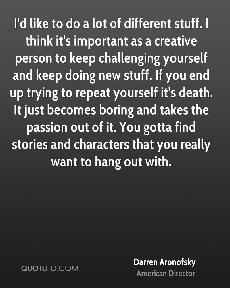 I'd like to do a lot of different stuff. I think it's important as a creative person to keep challenging yourself and keep doing new stuff. If you end up trying to repeat yourself it's death. It just becomes boring and takes the passion out of it. You gotta find stories and characters that you really want to hang out with.