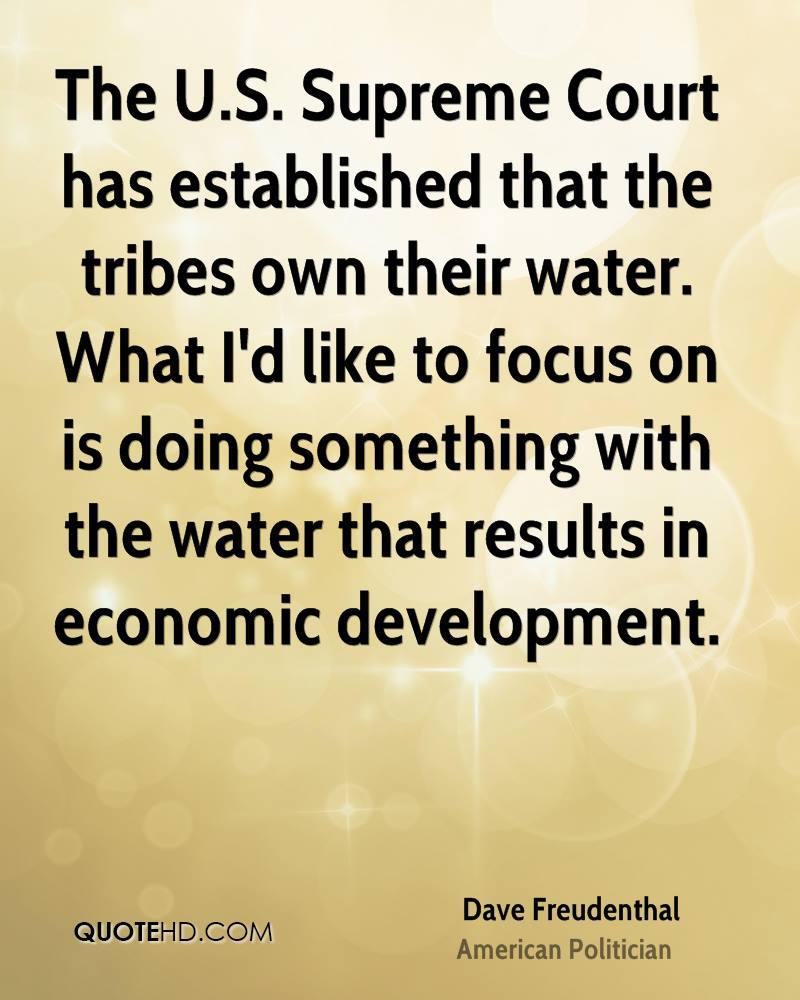 The U.S. Supreme Court has established that the tribes own their water. What I'd like to focus on is doing something with the water that results in economic development.