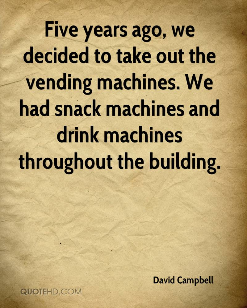 Five years ago, we decided to take out the vending machines. We had snack machines and drink machines throughout the building.