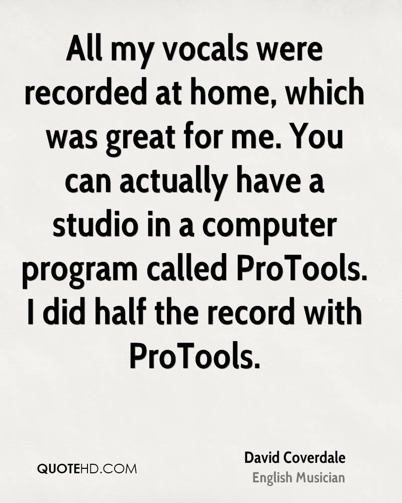 All my vocals were recorded at home, which was great for me. You can actually have a studio in a computer program called ProTools. I did half the record with ProTools.