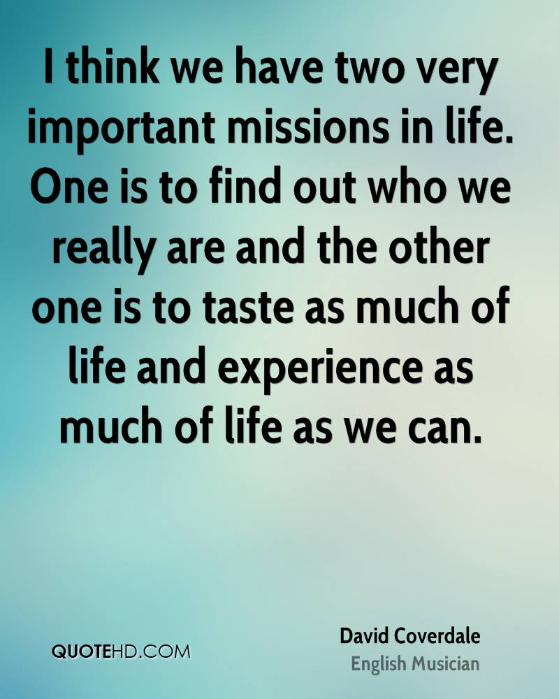 I think we have two very important missions in life. One is to find out who we really are and the other one is to taste as much of life and experience as much of life as we can.