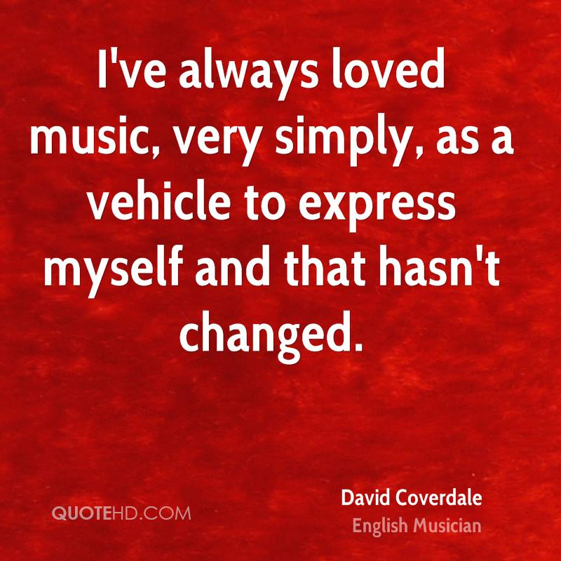 I've always loved music, very simply, as a vehicle to express myself and that hasn't changed.