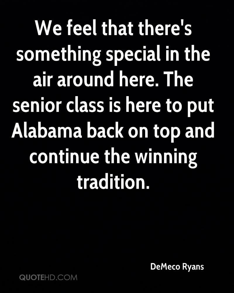 We feel that there's something special in the air around here. The senior class is here to put Alabama back on top and continue the winning tradition.