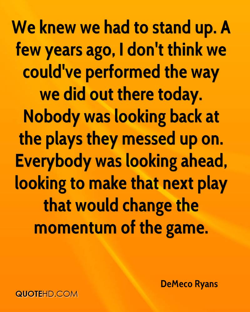 We knew we had to stand up. A few years ago, I don't think we could've performed the way we did out there today. Nobody was looking back at the plays they messed up on. Everybody was looking ahead, looking to make that next play that would change the momentum of the game.