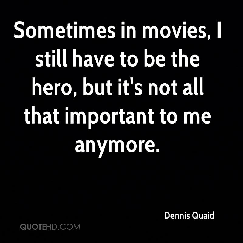 Sometimes in movies, I still have to be the hero, but it's not all that important to me anymore.